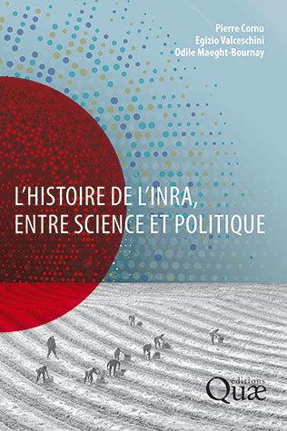 The history of INRA – science and politics - Pierre Cornu, Egizio Valceschini, Odile Maeght-Bournay - Éditions Quae
